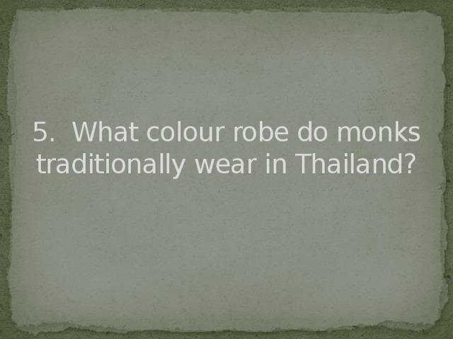 5. What colour robe do monks traditionally wear in Thailand?
