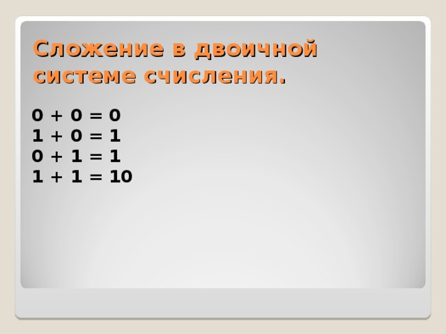 Сложение в двоичной системе счисления.  0 + 0 = 0 1 + 0 = 1 0 + 1 = 1 1 + 1 = 10