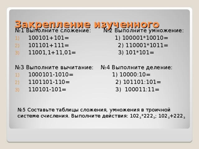 Закрепление изученного № 1 Выполните сложение: №2 Выполните умножение: 100101+101= 1) 100001*10010= 101101+111= 2) 110001*1011= 11001,1+11,01= 3) 101*101= № 3 Выполните вычитание: №4 Выполните деление: 1000101-1010= 1) 10000:10= 1101101-110= 2) 101101:101= 110101-101= 3) 100011:11= № 5 Составьте таблицы сложения, умножения в троичной системе счисления. Выполните действия: 102 3 *222 3 ; 102 3 +222 3