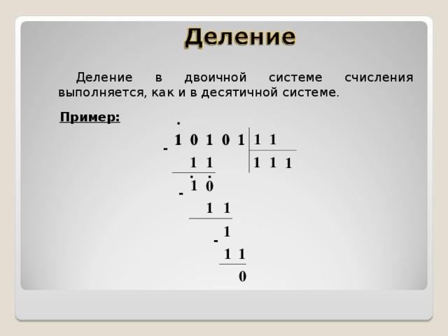 Деление в двоичной системе счисления выполняется, как и в десятичной системе. Пример: . 1 1 1 0 0 1 0 1 0 1 1 1 - 1 1 1 1 1 . . 1 0 - 1 1 1 - 1 1 0