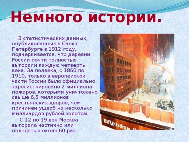 Немного истории.  В статистических данных, опубликованных в Санкт-Петербурге в 1912 году, подчеркивается, что деревни России почти полностью выгорали каждую четверть века. За полвека, с 1860 по 1910, только в европейской части России было официально зарегистрировано 2 миллиона пожаров, которыми уничтожено свыше 6,5 миллионов крестьянских дворов, чем причинен ущерб на несколько миллиардов рублей золотом.  С 12 по 19 век Москва выгорала частично или полностью около 60 раз.
