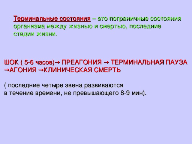 Терминальные состояния  – это пограничные состояния организма между жизнью и смертью, последние стадии жизни. ШОК ( 5-6 часов)→ ПРЕАГОНИЯ → ТЕРМИНАЛЬНАЯ ПАУЗА → АГОНИЯ →КЛИНИЧЕСКАЯ СМЕРТЬ ( последние четыре звена развиваются в течение времени, не превышающего 8-9 мин).
