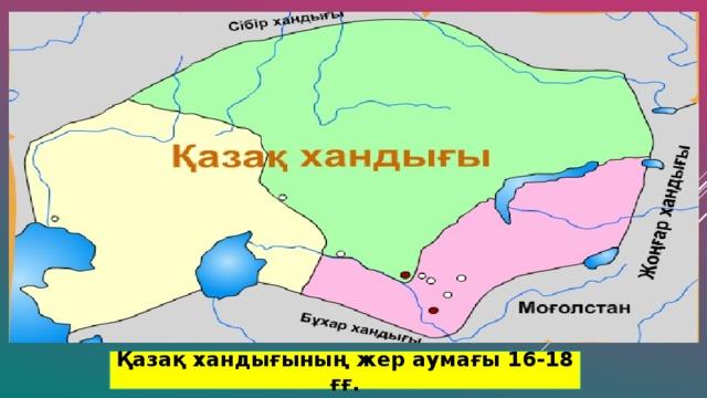 Қазақ хандығының жер аумағы 16-18 ғғ.
