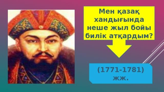 Мен қазақ хандығында неше жыл бойы билік атқардым? (1771-1781) жж.