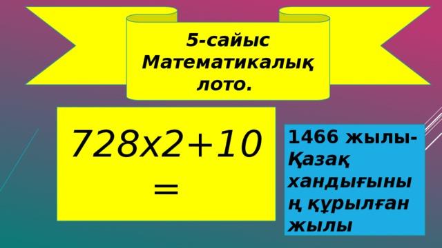 5-сайыс Математикалық лото. 728х2+10= 1466 жылы- Қазақ хандығының құрылған жылы