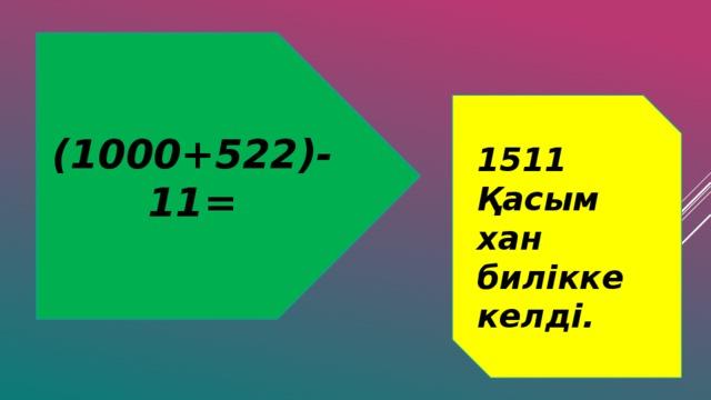 (1000+522)-11= 1511 Қасым хан билікке келді.
