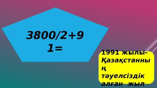 3800/2+91= 1991 жылы- Қазақстанның тәуелсіздік алған жыл