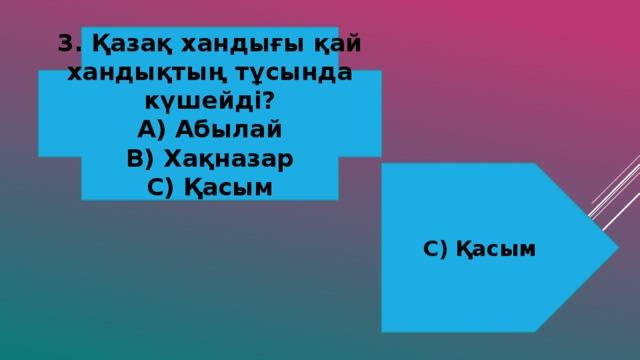 3. Қазақ хандығы қай хандықтың тұсында күшейді? А) Абылай В) Хақназар С) Қасым С) Қасым