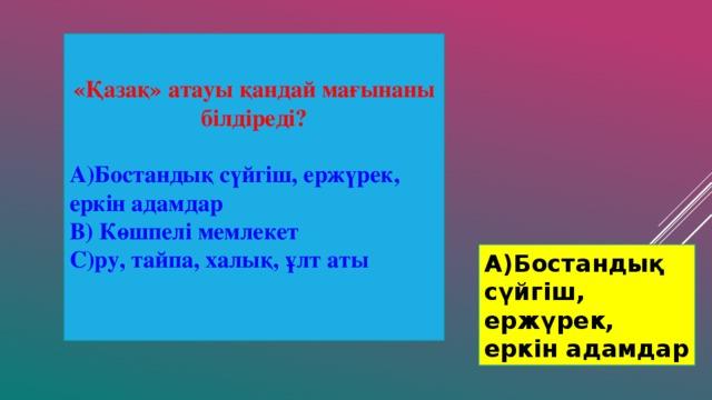 «Қазақ» атауы қандай мағынаны білдіреді?  А)Бостандық сүйгіш, ержүрек, еркін адамдар В) Көшпелі мемлекет С)ру, тайпа, халық, ұлт аты А)Бостандық сүйгіш, ержүрек, еркін адамдар