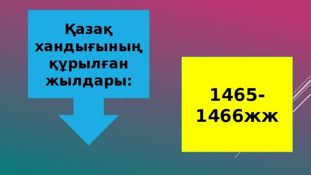 Қазақ хандығының құрылған жылдары: 1465-1466жж