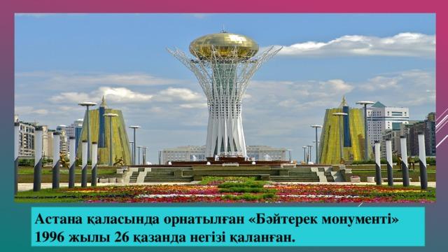 Астана қаласында орнатылған «Бәйтерек монументі» 1996 жылы 26 қазанда негізі қаланған.