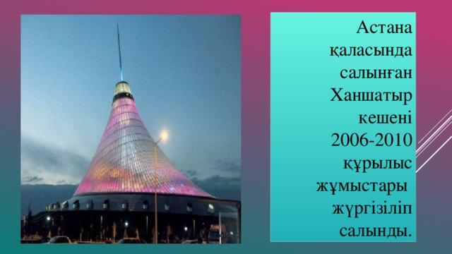 Астана қаласында салынған Ханшатыр кешені  2006-2010 құрылыс жұмыстары жүргізіліп салынды.