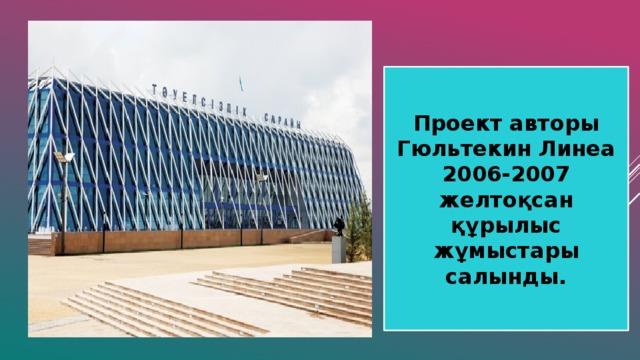 Проект авторы Гюльтекин Линеа 2006-2007 желтоқсан құрылыс жұмыстары салынды.