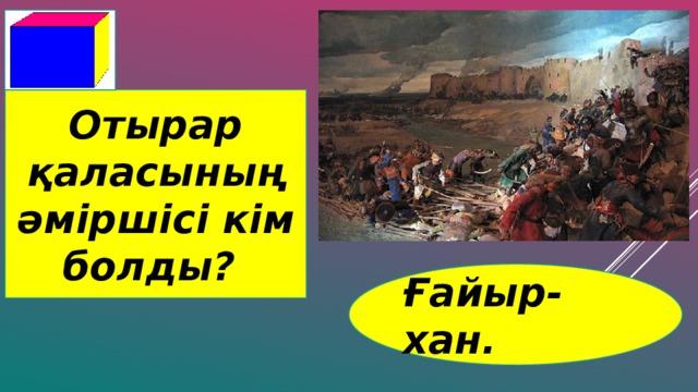 Отырар қаласының әміршісі кім болды? Ғайыр-хан.