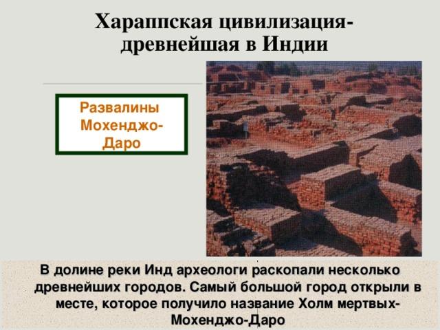 Хараппская цивилизация-  древнейшая в Индии Развалины Мохенджо-Даро В долине реки Инд археологи раскопали несколько древнейших городов. Самый большой город открыли в месте, которое получило название Холм мертвых-Мохенджо-Даро