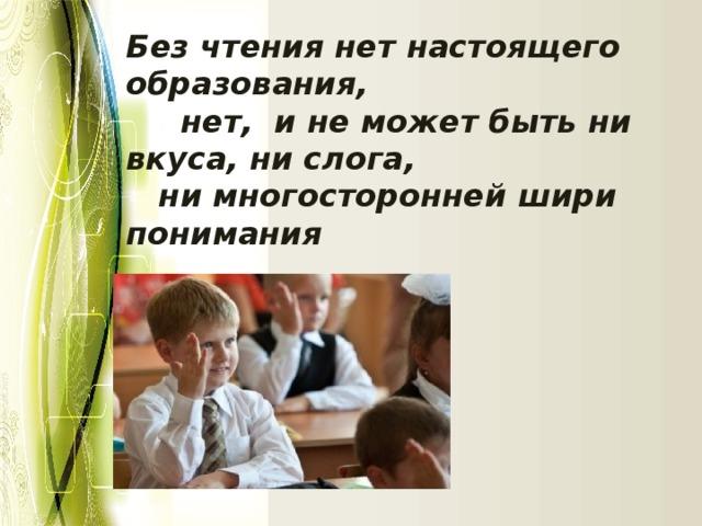 Без чтения нет настоящего образования,    нет, и не может быть ни вкуса, ни слога,   ни многосторонней шири понимания                                                                                                                                                       А.Герцен