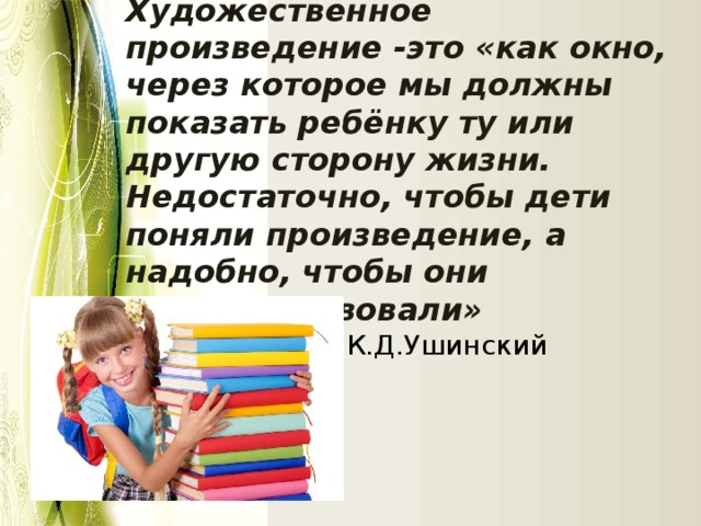 Художественное произведение -это «как окно, через котороемы должны показатьребёнку ту или другую сторону жизни. Недостаточно, чтобы дети поняли произведение, а надобно, чтобы они егопочувствовали» К.Д.Ушинский
