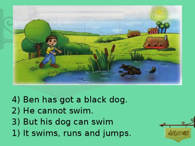 4) Ben has got a black dog. 2) He cannot swim. 3 ) But his dog can swim 1) It swims, runs and jumps.