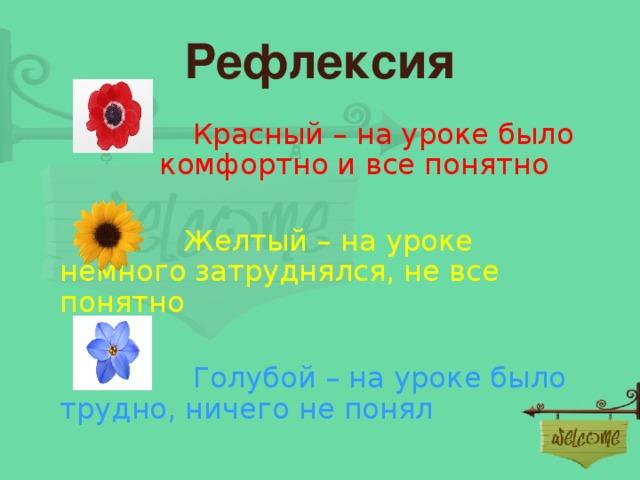 Рефлексия  Красный – на уроке было комфортно и все понятно  Желтый – на уроке немного затруднялся, не все понятно  Голубой – на уроке было трудно, ничего не понял