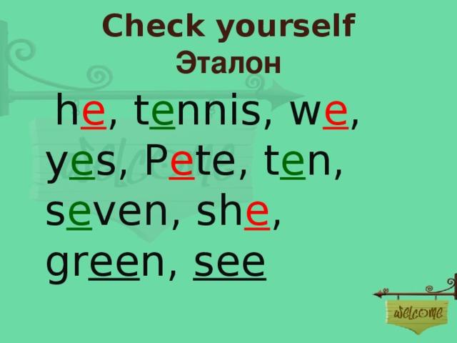 Check yourself  Эталон  h e , t e nnis, w e , y e s, P e te, t e n, s e ven, sh e , gr ee n, see