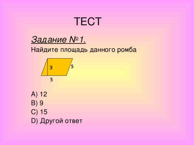 ТЕСТ Задание №1. Найдите площадь данного ромба        A) 12 B) 9 C) 15 D) Другой ответ 5 3 5