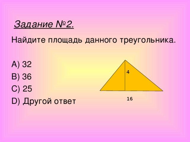 Задание №2. Найдите площадь данного треугольника. A) 32 B) 36 C) 25 D) Другой ответ 4 16