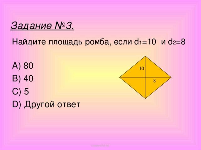 Задание №3. Найдите площадь ромба, если d 1 =10 и d 2 =8  A) 80 B) 40 C) 5 D) Другой ответ 10 8 кощеев М.М.