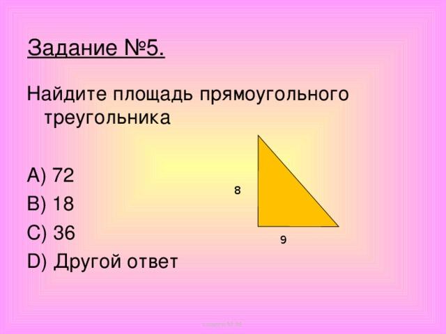 Задание №5.   Найдите площадь прямоугольного треугольника A) 72 B) 18 C) 36 D) Другой ответ 8 9 кощеев М.М.