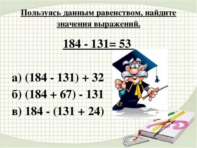 Пользуясь данным равенством, найдите значения выражений. 184 - 131= 53  а) (184 - 131) + 32 б) (184 + 67) - 131 в) 184 - (131 + 24)