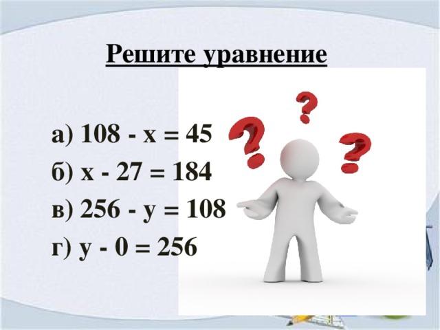 Решите уравнение а) 108 - х = 45 б) х - 27 = 184 в) 256 - у = 108 г) у - 0 = 256