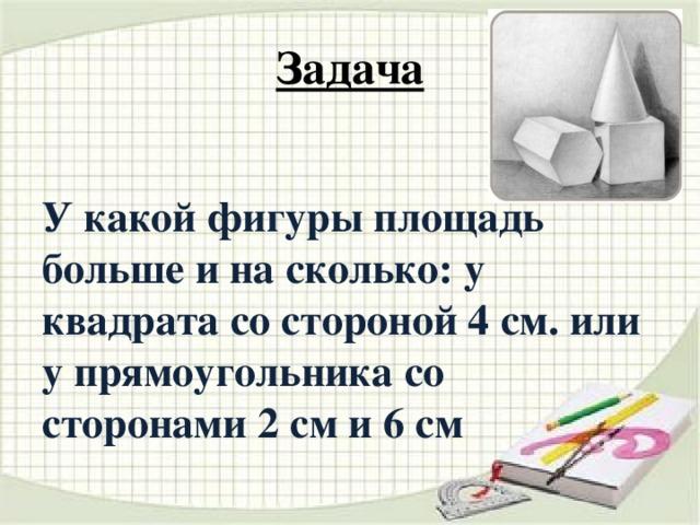 Задача У какой фигуры площадь больше и на сколько: у квадрата со стороной 4 см. или у прямоугольника со сторонами 2 см и 6 см
