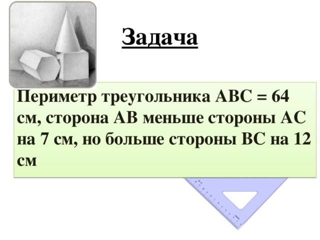 Задача Периметр треугольника АВС = 64 см, сторона АВ меньше стороны АС на 7 см, но больше стороны ВС на 12 см