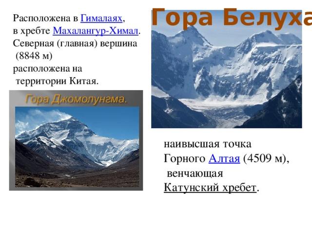 Гора Белуха Расположена в Гималаях , в хребте Махалангур-Химал . Северная (главная) вершина  (8848м) расположена на  территории Китая. наивысшая точка Горного Алтая (4509 м),  венчающая Катунский хребет .
