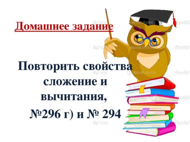 Домашнее задание Повторить свойства сложение и вычитания, № 296 г) и № 294