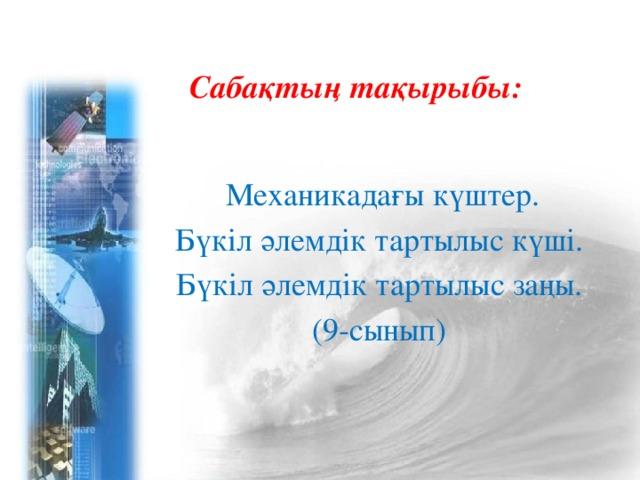 Сабақтың тақырыбы:  Механикадағы күштер. Бүкіл әлемдік тартылыс күші. Бүкіл әлемдік тартылыс заңы. (9-сынып)