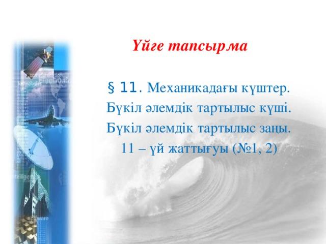 Үйге тапсырма § 11. Механикадағы күштер. Бүкіл әлемдік тартылыс күші. Бүкіл әлемдік тартылыс заңы. 11 – үй жаттығуы (№1, 2)