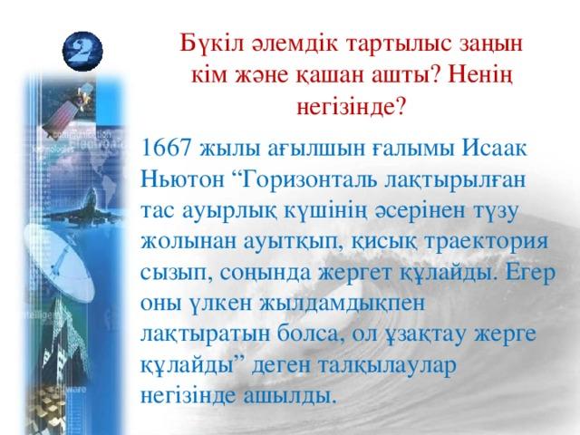 """Бүкіл әлемдік тартылыс заңын кім және қашан ашты? Ненің негізінде? 1667 жылы ағылшын ғалымы Исаак Ньютон """"Горизонталь лақтырылған тас ауырлық күшінің әсерінен түзу жолынан ауытқып, қисық траектория сызып, соңында жергет құлайды. Егер оны үлкен жылдамдықпен лақтыратын болса, ол ұзақтау жерге құлайды"""" деген талқылаулар негізінде ашылды."""