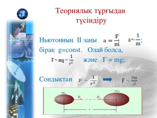 Теориялық тұрғыдан  түсіндіру Ньютонның ІІ заңы ; ; бірақ g=const. Олай болса,  және Ғ = mg; Сондықтан