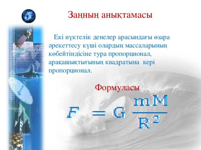 Заңның анықтамасы  Екі нүктелік денелер арасындағы өзара әрекеттесу күші олардың массаларының көбейтіндісіне тура пропорционал, арақашықтығының квадратына кері пропорционал. Формуласы