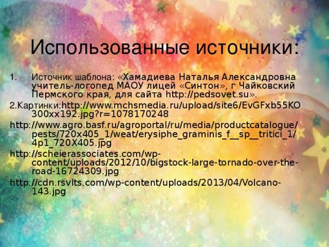 Использованные источники: Источник шаблона: «Хамадиева Наталья Александровна учитель-логопед МАОУ лицей «Синтон», г Чайковский Пермского края, для сайта http://pedsovet.su». 2.Картинки: http://www.mchsmedia.ru/upload/site6/EvGFxb55KO300xx192.jpg?r=1078170248 http://www.agro.basf.ru/agroportal/ru/media/productcatalogue/pests/720x405_1/weat/erysiphe_graminis_f__sp__tritici_1/4p1_720X405.jpg http://scheierassociates.com/wp-content/uploads/2012/10/bigstock-large-tornado-over-the-road-16724309.jpg http://cdn.rsvlts.com/wp-content/uploads/2013/04/Volcano-143.jpg