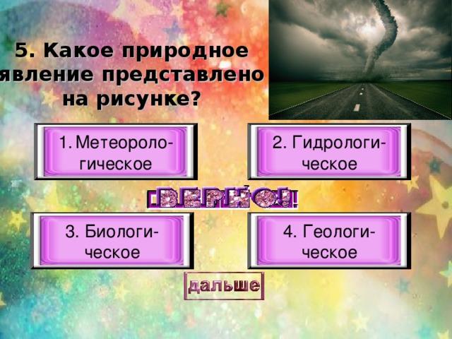 5. Какое природное явление представлено на рисунке? Метеороло- 2. Гидрологи- ческое гическое 3. Биологи- ческое 4. Геологи- ческое