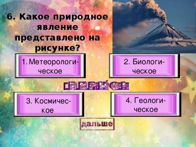6. Какое природное явление представлено на рисунке? Метеорологи- 2. Биологи- ческое ческое 4. Геологи- ческое 3. Космичес- кое
