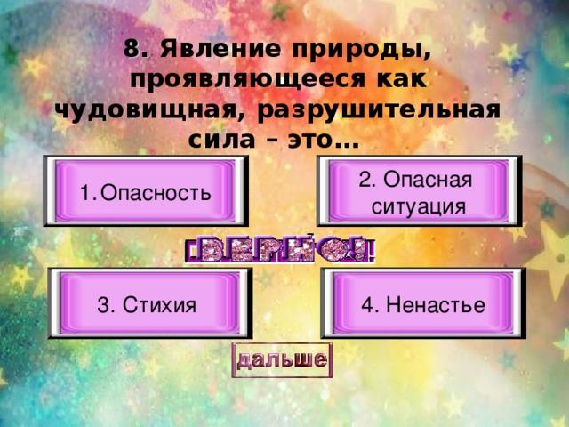 8. Явление природы, проявляющееся как чудовищная, разрушительная сила – это…  Опасность 2. Опасная ситуация 3. Стихия  4. Ненастье
