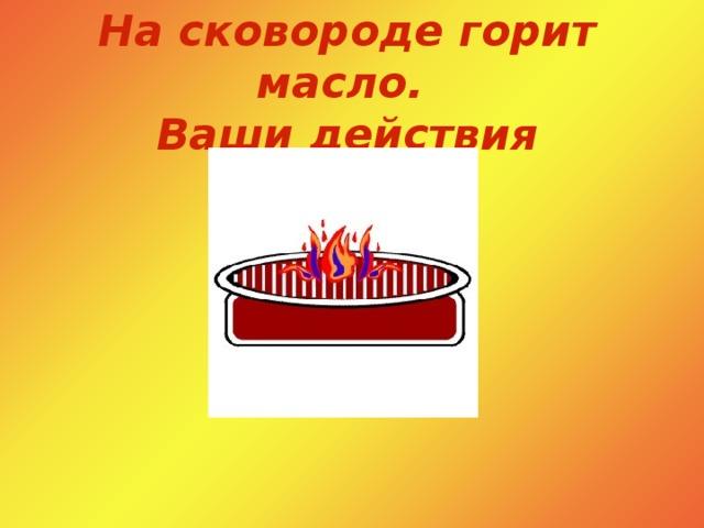 На сковороде горит масло.  Ваши действия