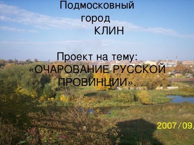 Подмосковный  город  КЛИН   Проект на тему: «ОЧАРОВАНИЕ РУССКОЙ ПРОВИНЦИИ».