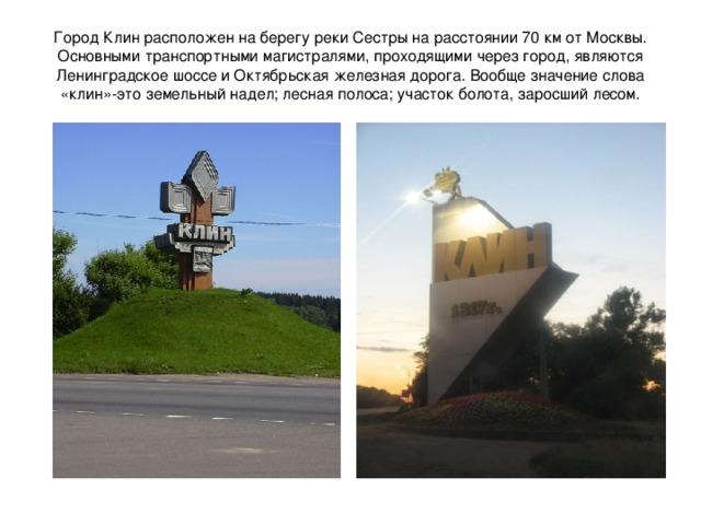 Город Клин расположен на берегу реки Сестры на расстоянии 70 км от Москвы. Основными транспортными магистралями, проходящими через город, являются Ленинградское шоссе и Октябрьская железная дорога. Вообще значение слова «клин»-это земельный надел; лесная полоса; участок болота, заросший лесом.