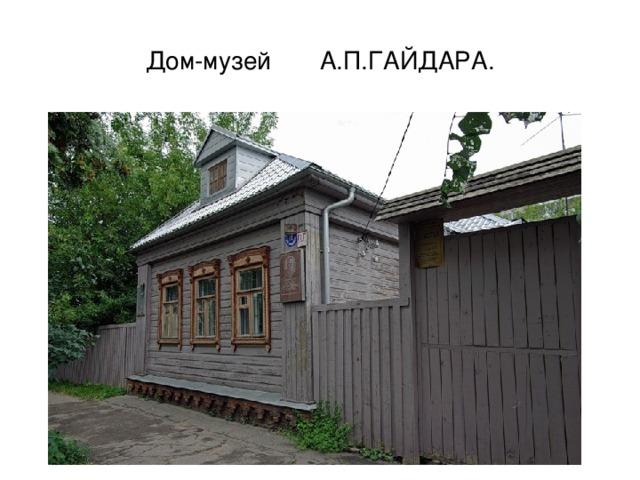 Дом-музей А.П.ГАЙДАРА.