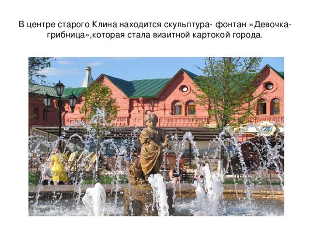 В центре старого Клина находится скульптура- фонтан «Девочка- грибница»,которая стала визитной картокой города.