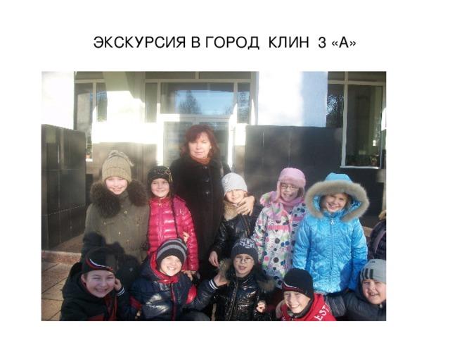 ЭКСКУРСИЯ В ГОРОД КЛИН 3 «А»