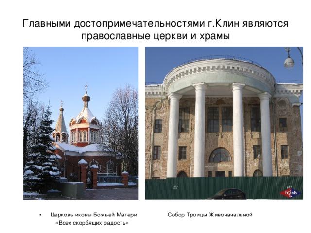 Главными достопримечательностями г.Клин являются православные церкви и храмы Церковь иконы Божьей Матери Собор Троицы Живоначальной  «Всех скорбящих радость»